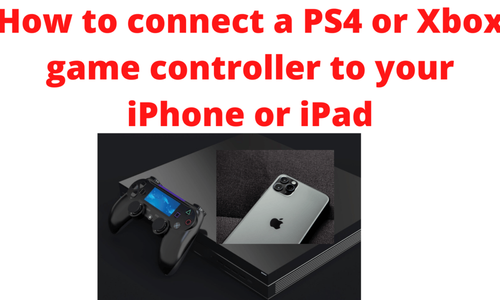 How To Connect A Ps4 Or Xbox Controller To Your Iphone Or Ipad Manual Guide